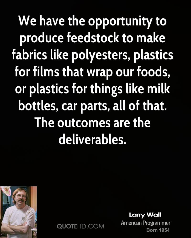 We have the opportunity to produce feedstock to make fabrics like polyesters, plastics for films that wrap our foods, or plastics for things like milk bottles, car parts, all of that. The outcomes are the deliverables.