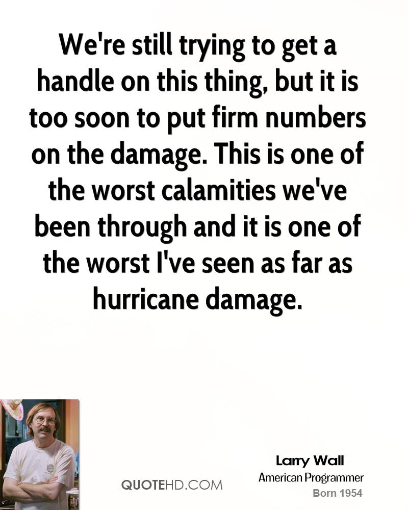 We're still trying to get a handle on this thing, but it is too soon to put firm numbers on the damage. This is one of the worst calamities we've been through and it is one of the worst I've seen as far as hurricane damage.