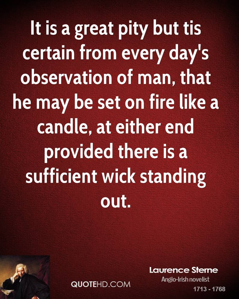 It is a great pity but tis certain from every day's observation of man, that he may be set on fire like a candle, at either end provided there is a sufficient wick standing out.