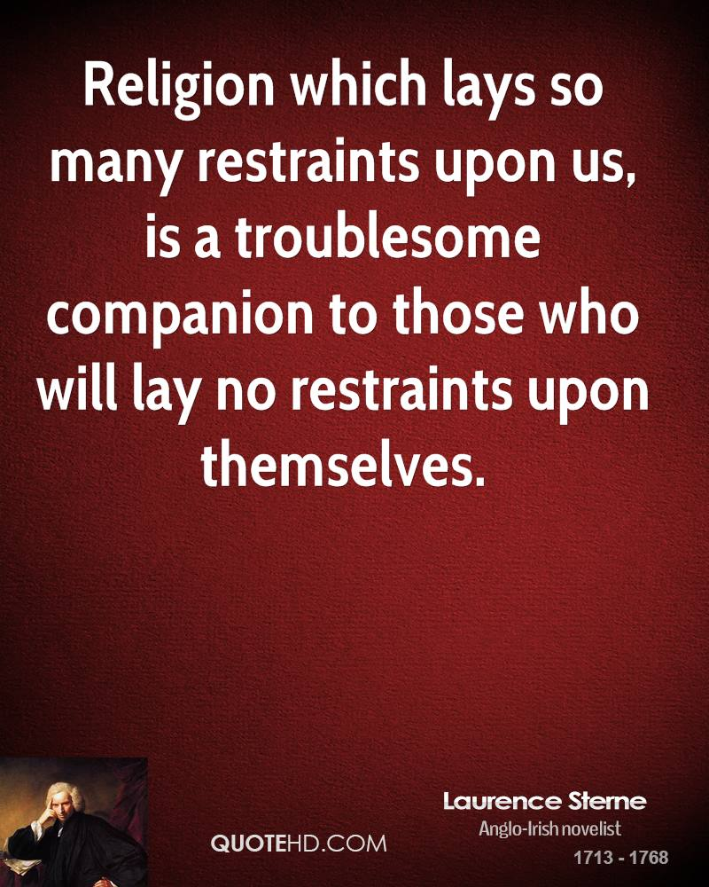 Religion which lays so many restraints upon us, is a troublesome companion to those who will lay no restraints upon themselves.