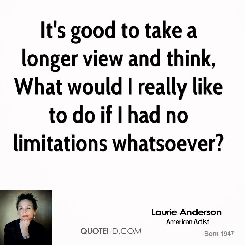 It's good to take a longer view and think, What would I really like to do if I had no limitations whatsoever?