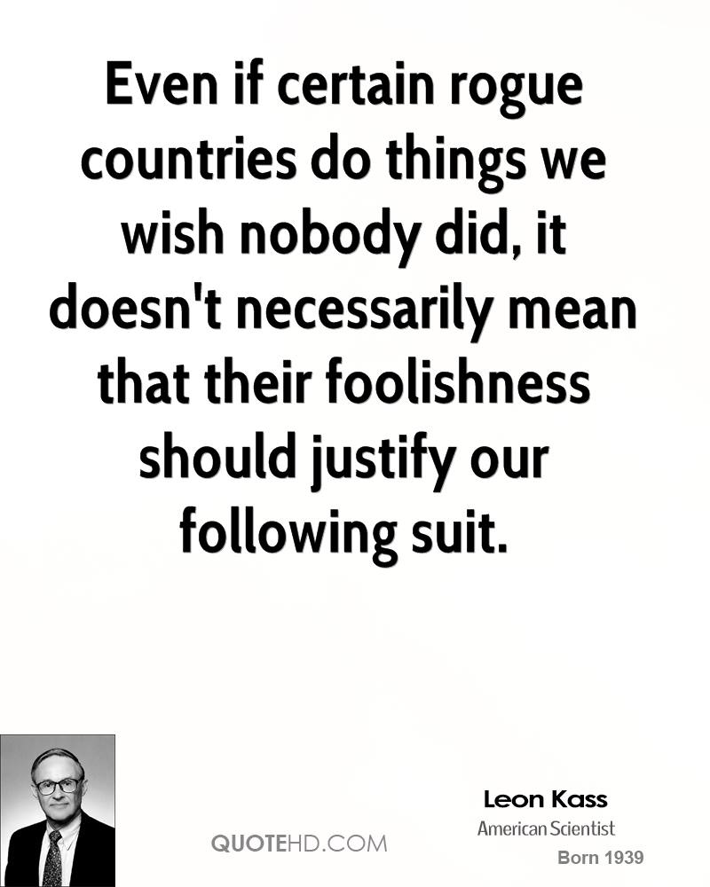 Even if certain rogue countries do things we wish nobody did, it doesn't necessarily mean that their foolishness should justify our following suit.