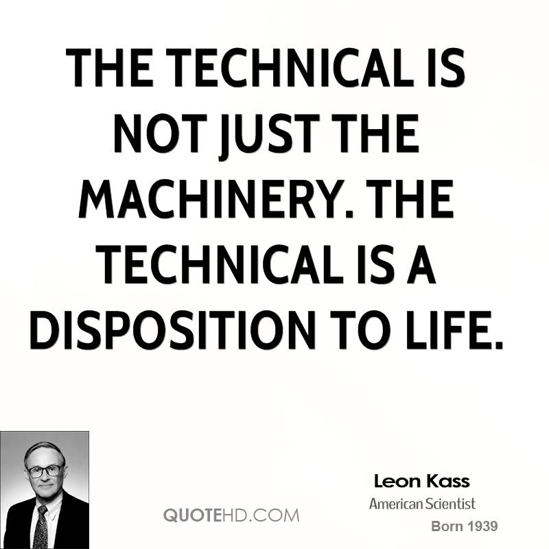 The technical is not just the machinery. The technical is a disposition to life.