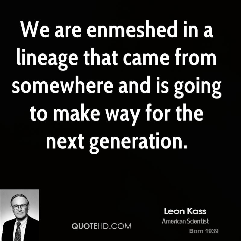 We are enmeshed in a lineage that came from somewhere and is going to make way for the next generation.