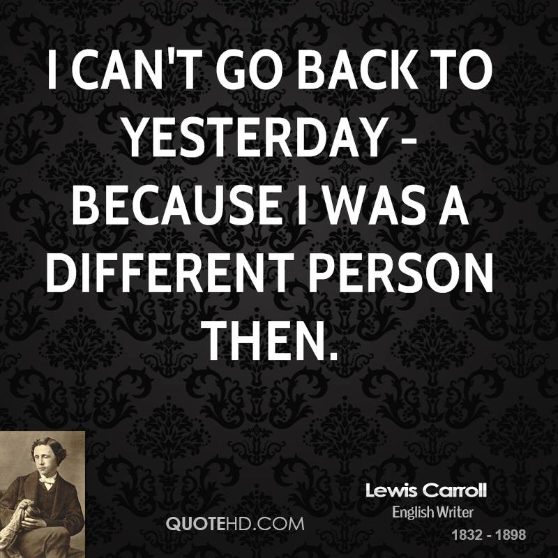 I can't go back to yesterday - because I was a different person then.
