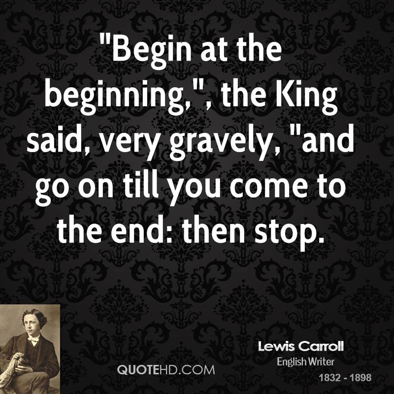 """""""Begin at the beginning,"""", the King said, very gravely, """"and go on till you come to the end: then stop."""