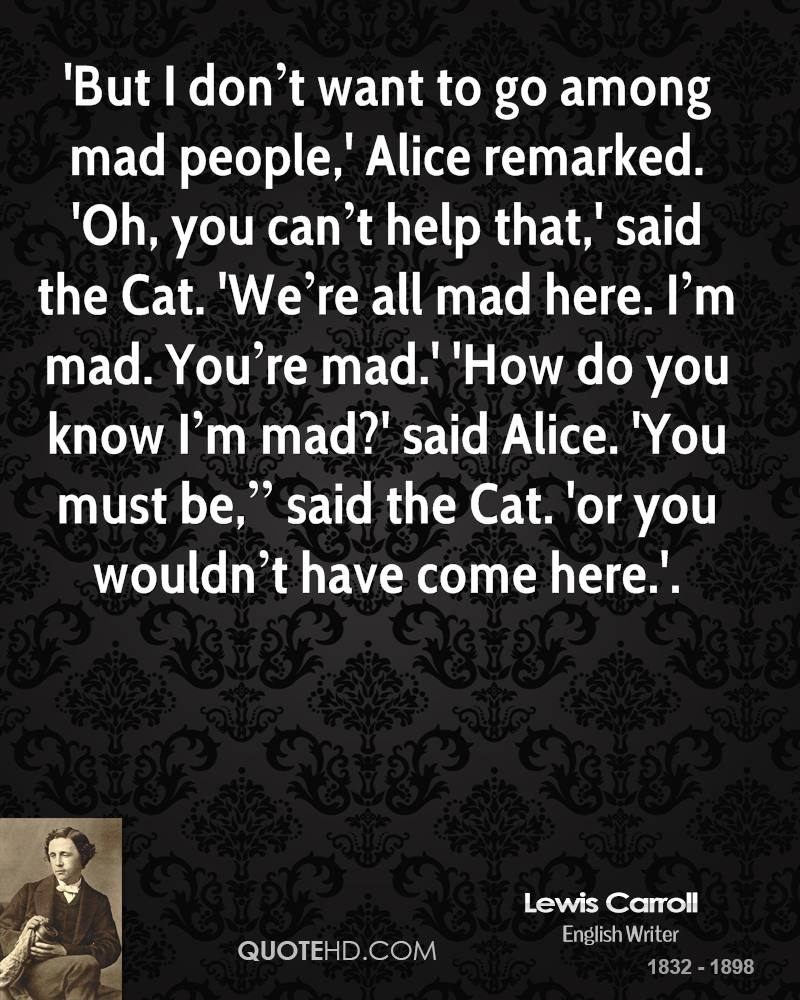 """'But I don't want to go among mad people,' Alice remarked. 'Oh, you can't help that,' said the Cat. 'We're all mad here. I'm mad. You're mad.' 'How do you know I'm mad?' said Alice. 'You must be,"""" said the Cat. 'or you wouldn't have come here.'."""