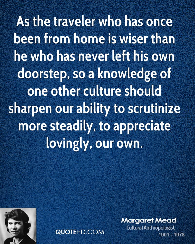 As the traveler who has once been from home is wiser than he who has never left his own doorstep, so a knowledge of one other culture should sharpen our ability to scrutinize more steadily, to appreciate lovingly, our own.