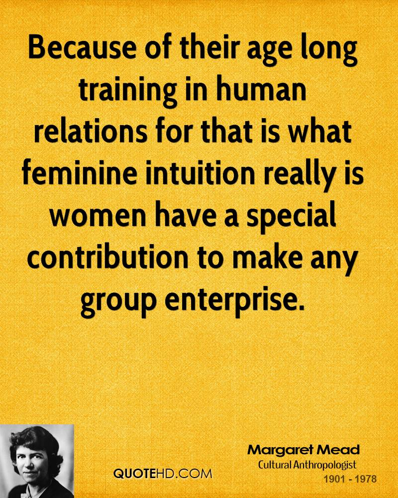 Because of their age long training in human relations for that is what feminine intuition really is women have a special contribution to make any group enterprise.