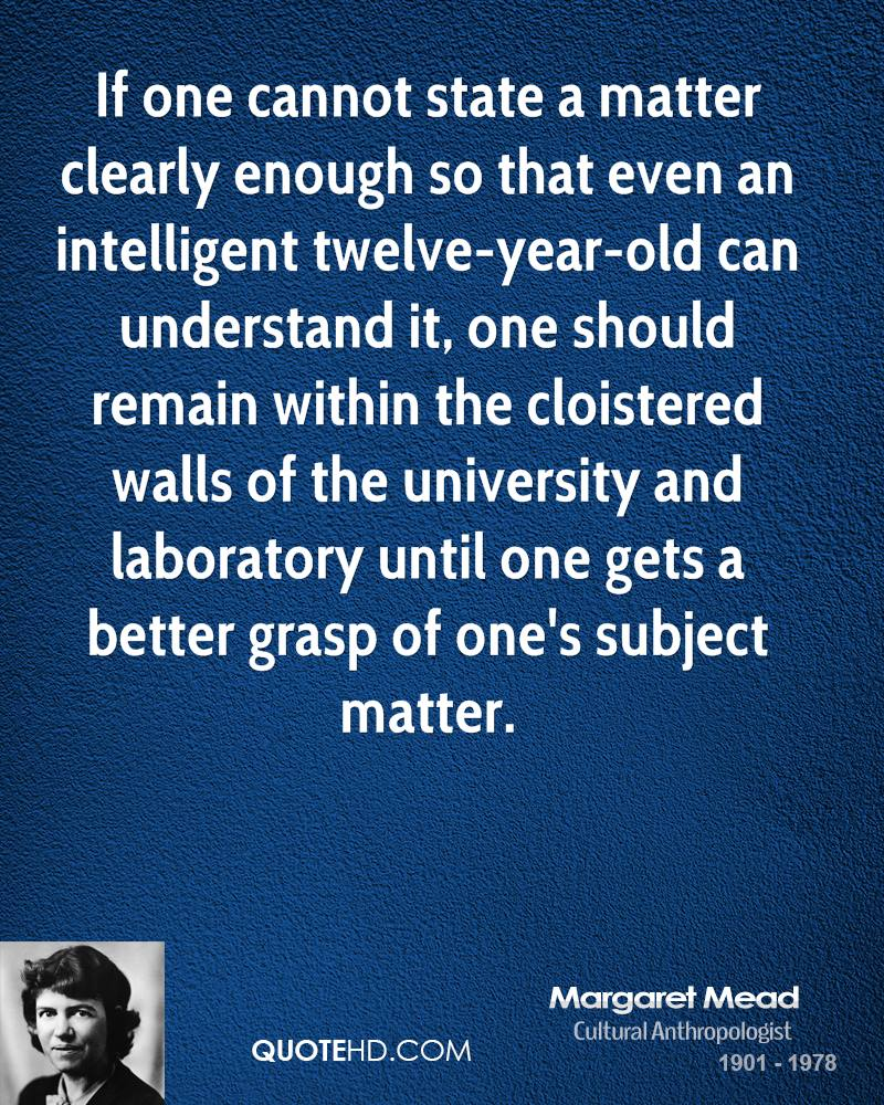 If one cannot state a matter clearly enough so that even an intelligent twelve-year-old can understand it, one should remain within the cloistered walls of the university and laboratory until one gets a better grasp of one's subject matter.