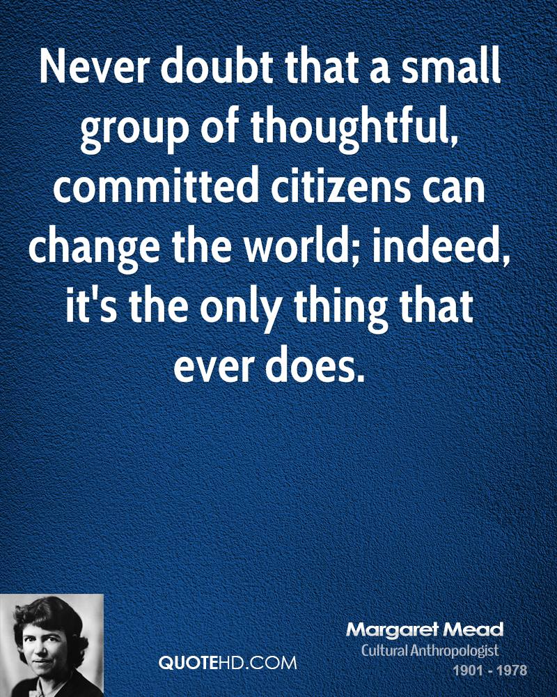 Never doubt that a small group of thoughtful, committed citizens can change the world; indeed, it's the only thing that ever does.
