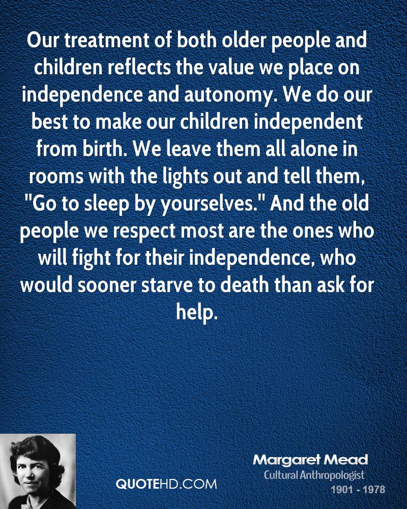 Our treatment of both older people and children reflects the value we place on independence and autonomy. We do our best to make our children independent from birth. We leave them all alone in rooms with the lights out and tell them, ''Go to sleep by yourselves.'' And the old people we respect most are the ones who will fight for their independence, who would sooner starve to death than ask for help.