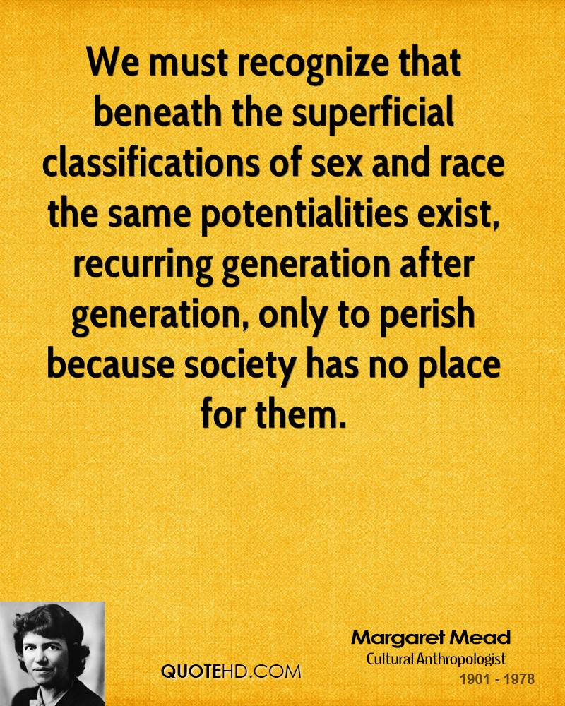 We must recognize that beneath the superficial classifications of sex and race the same potentialities exist, recurring generation after generation, only to perish because society has no place for them.