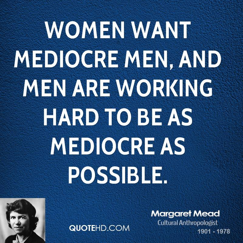 Women want mediocre men, and men are working hard to be as mediocre as possible.