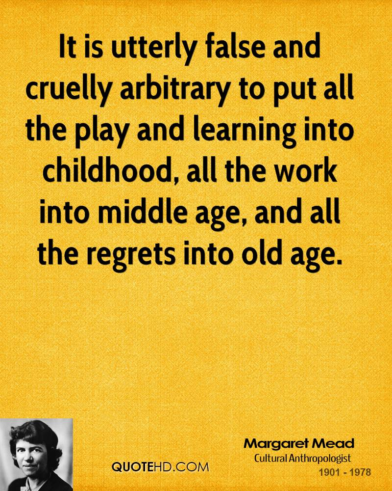 It is utterly false and cruelly arbitrary to put all the play and learning into childhood, all the work into middle age, and all the regrets into old age.