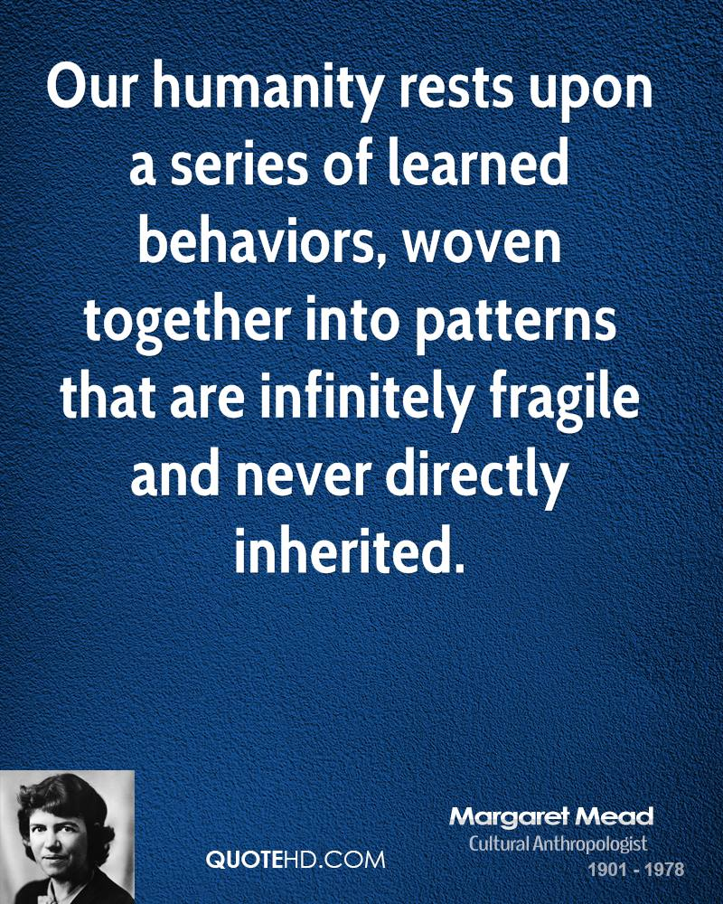 Our humanity rests upon a series of learned behaviors, woven together into patterns that are infinitely fragile and never directly inherited.