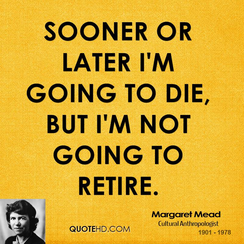 Sooner or later I'm going to die, but I'm not going to retire.