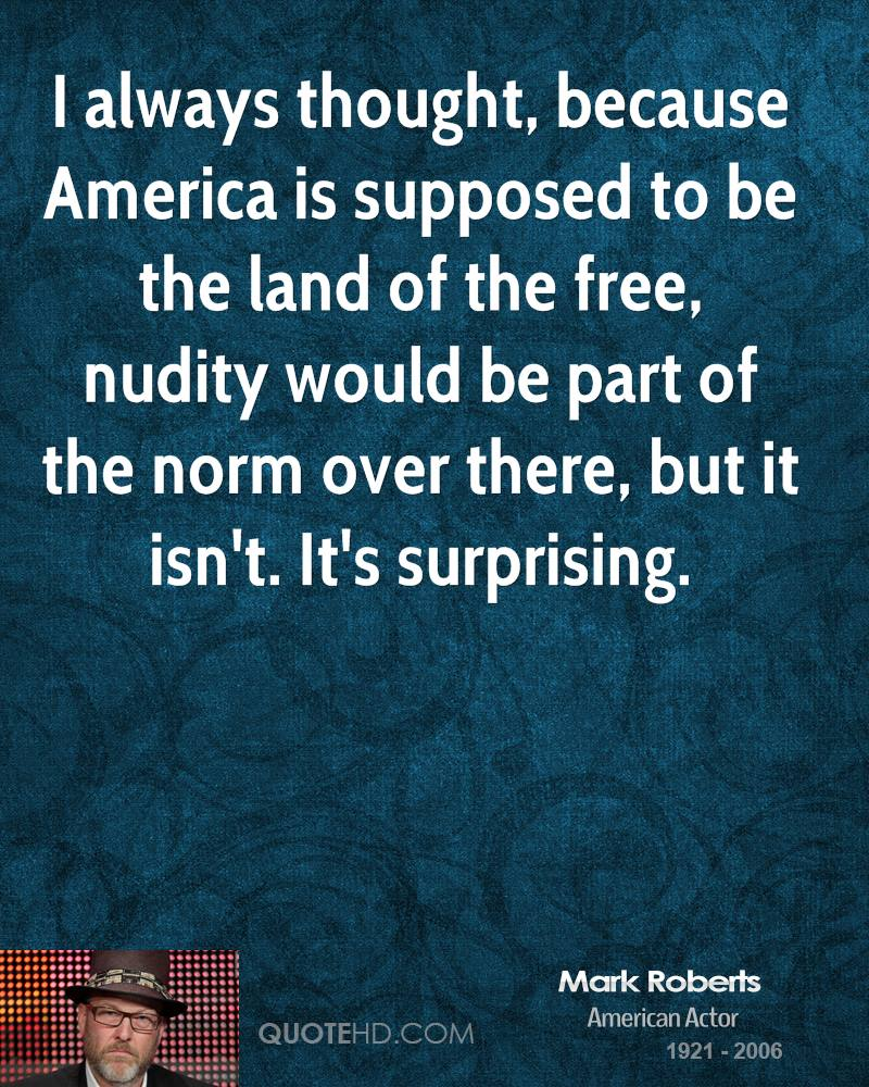 I always thought, because America is supposed to be the land of the free, nudity would be part of the norm over there, but it isn't. It's surprising.