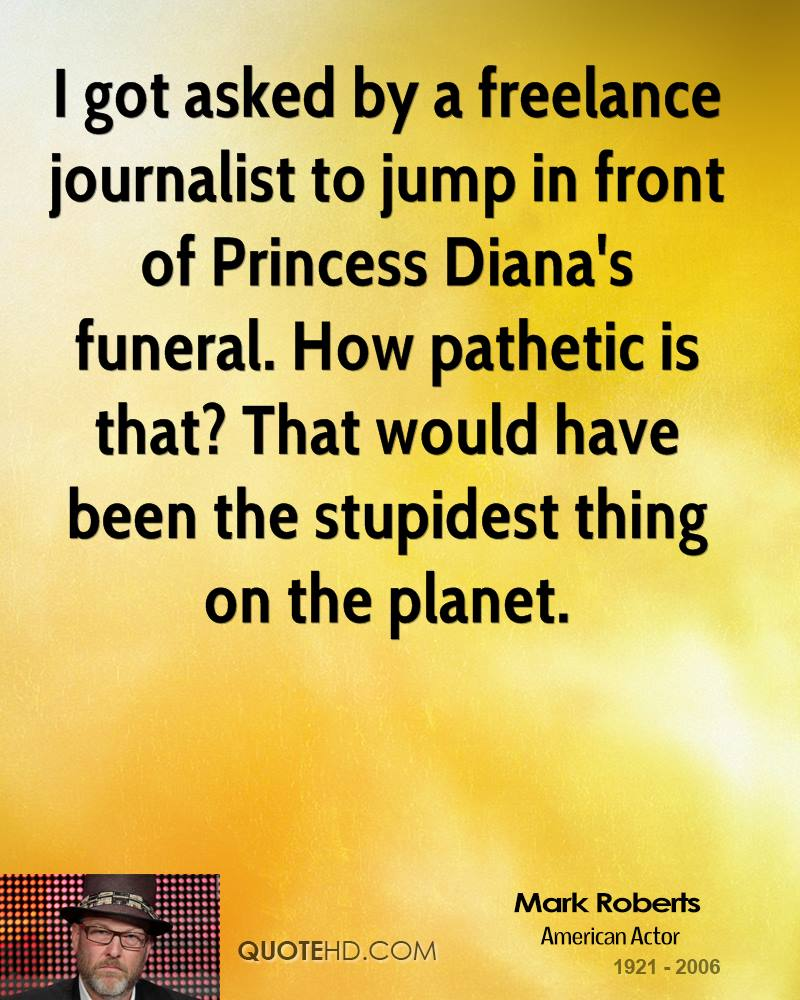 I got asked by a freelance journalist to jump in front of Princess Diana's funeral. How pathetic is that? That would have been the stupidest thing on the planet.