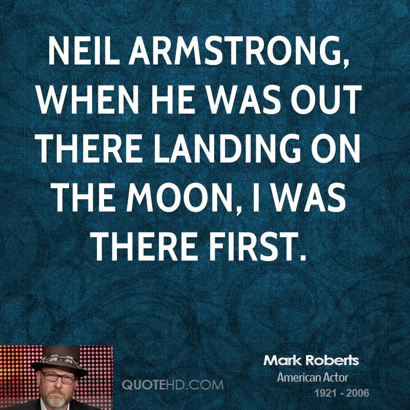 Neil Armstrong, when he was out there landing on the moon, I was there first.