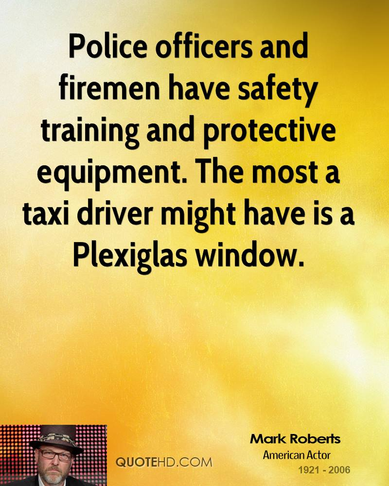 Police officers and firemen have safety training and protective equipment. The most a taxi driver might have is a Plexiglas window.