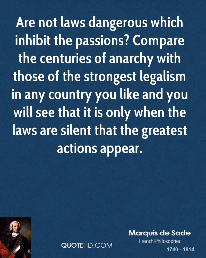 Are not laws dangerous which inhibit the passions? Compare the centuries of anarchy with those of the strongest legalism in any country you like and you will see that it is only when the laws are silent that the greatest actions appear.