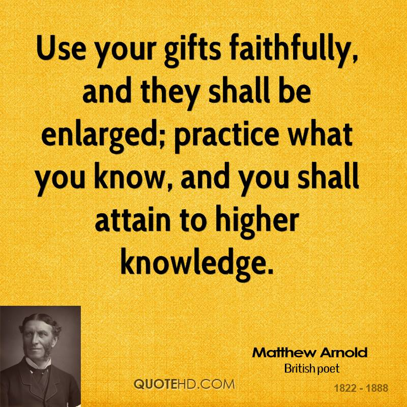Use your gifts faithfully, and they shall be enlarged; practice what you know, and you shall attain to higher knowledge.