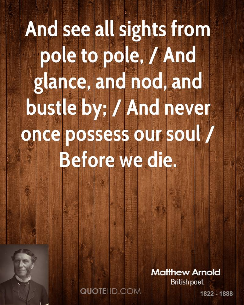 And see all sights from pole to pole, / And glance, and nod, and bustle by; / And never once possess our soul / Before we die.