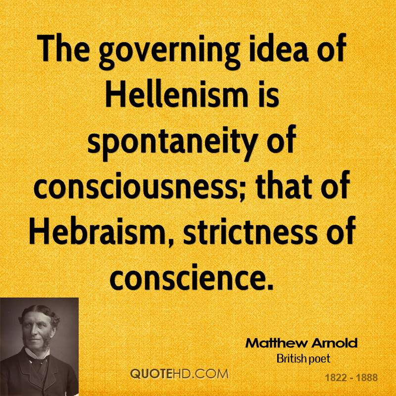 The governing idea of Hellenism is spontaneity of consciousness; that of Hebraism, strictness of conscience.