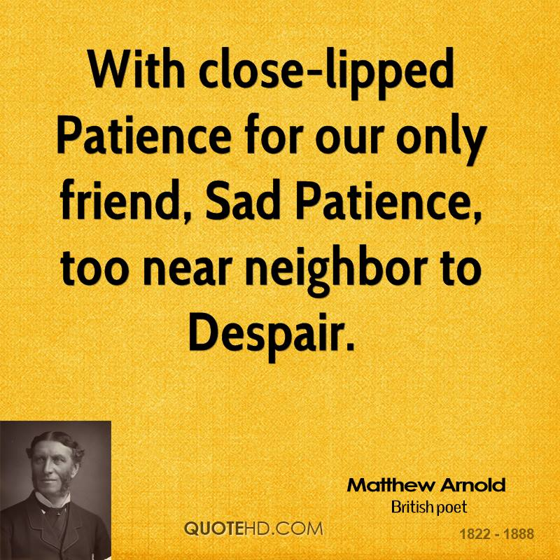 With close-lipped Patience for our only friend, Sad Patience, too near neighbor to Despair.