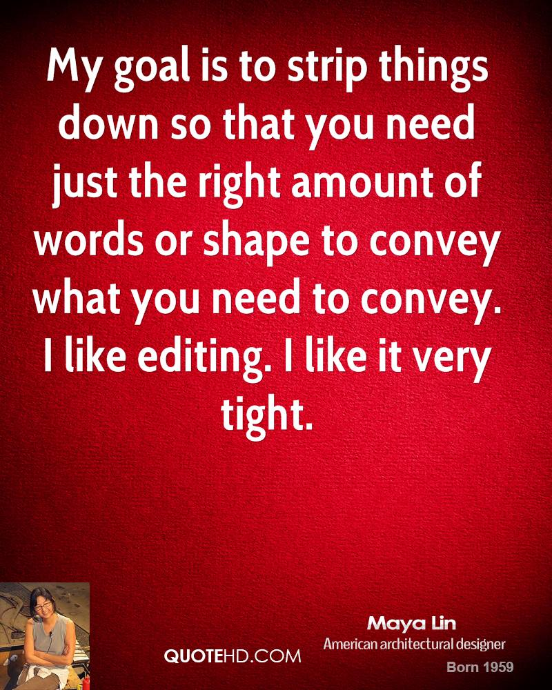 My goal is to strip things down so that you need just the right amount of words or shape to convey what you need to convey. I like editing. I like it very tight.