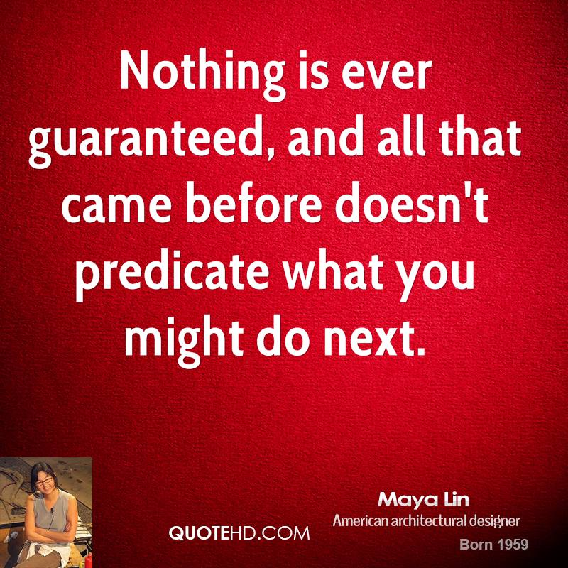 Nothing is ever guaranteed, and all that came before doesn't predicate what you might do next.