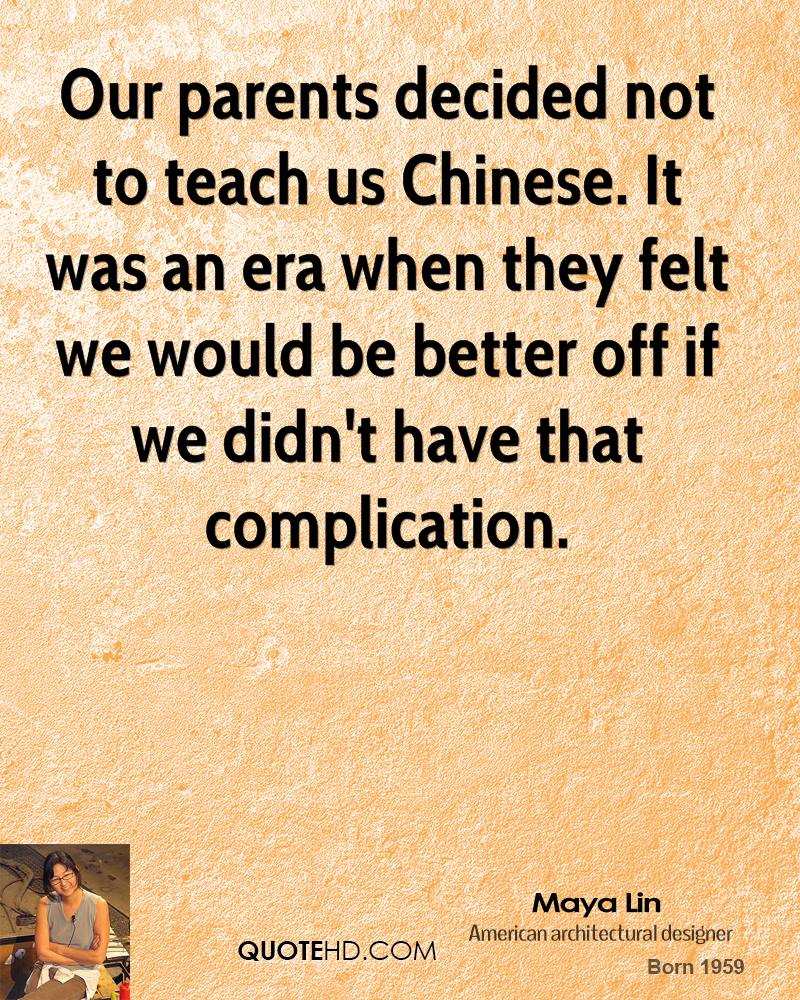 Our parents decided not to teach us Chinese. It was an era when they felt we would be better off if we didn't have that complication.