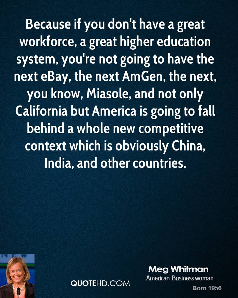 Because if you don't have a great workforce, a great higher education system, you're not going to have the next eBay, the next AmGen, the next, you know, Miasole, and not only California but America is going to fall behind a whole new competitive context which is obviously China, India, and other countries.