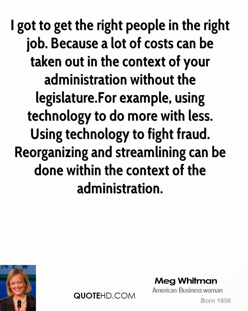 I got to get the right people in the right job. Because a lot of costs can be taken out in the context of your administration without the legislature.For example, using technology to do more with less. Using technology to fight fraud. Reorganizing and streamlining can be done within the context of the administration.