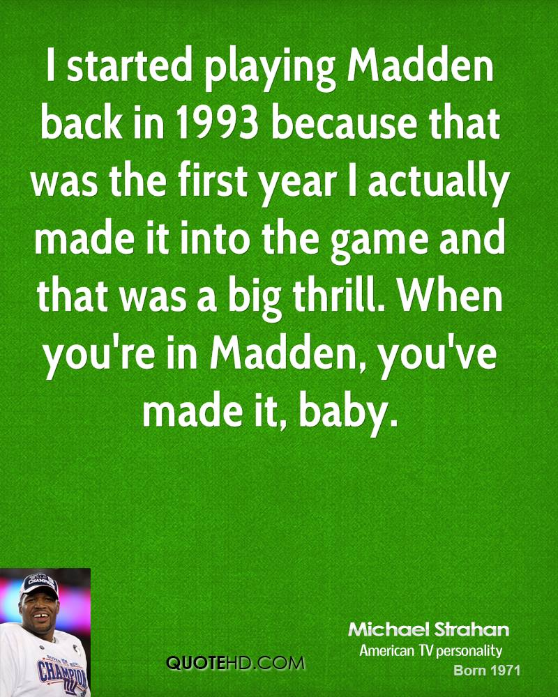 I started playing Madden back in 1993 because that was the first year I actually made it into the game and that was a big thrill. When you're in Madden, you've made it, baby.