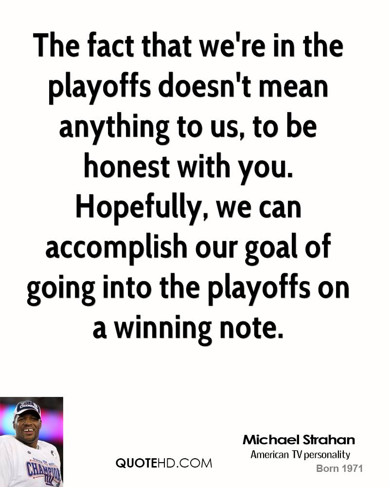 The fact that we're in the playoffs doesn't mean anything to us, to be honest with you. Hopefully, we can accomplish our goal of going into the playoffs on a winning note.