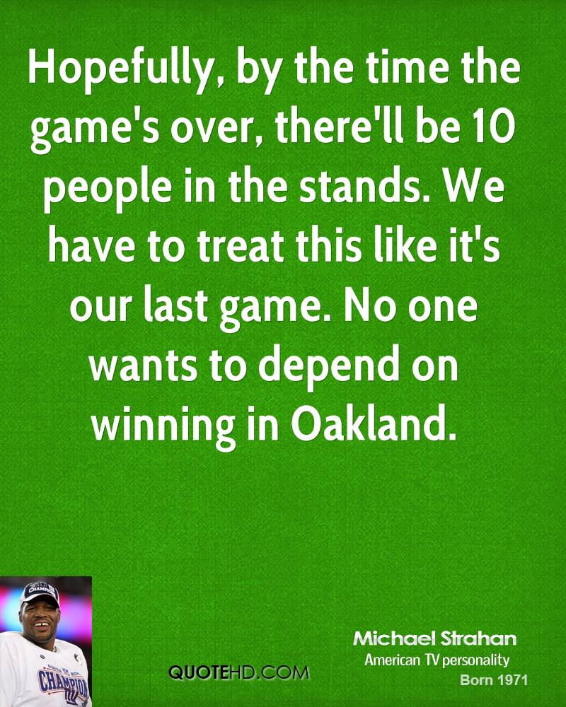 Hopefully, by the time the game's over, there'll be 10 people in the stands. We have to treat this like it's our last game. No one wants to depend on winning in Oakland.