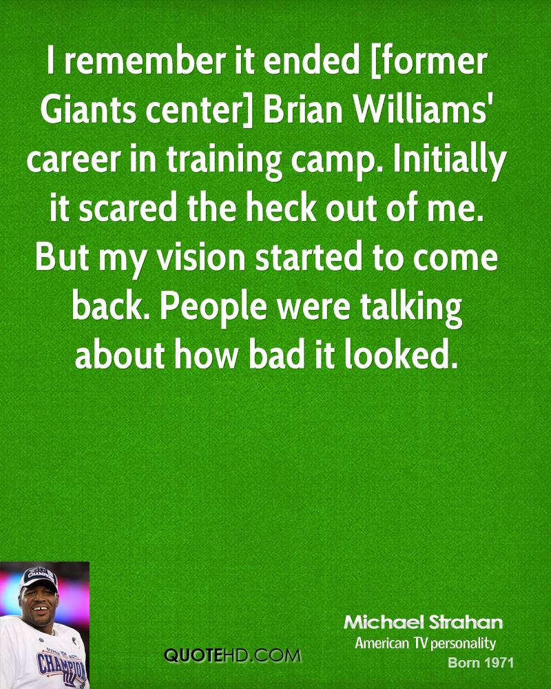 I remember it ended [former Giants center] Brian Williams' career in training camp. Initially it scared the heck out of me. But my vision started to come back. People were talking about how bad it looked.
