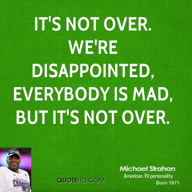 It's not over. We're disappointed, everybody is mad, but it's not over.