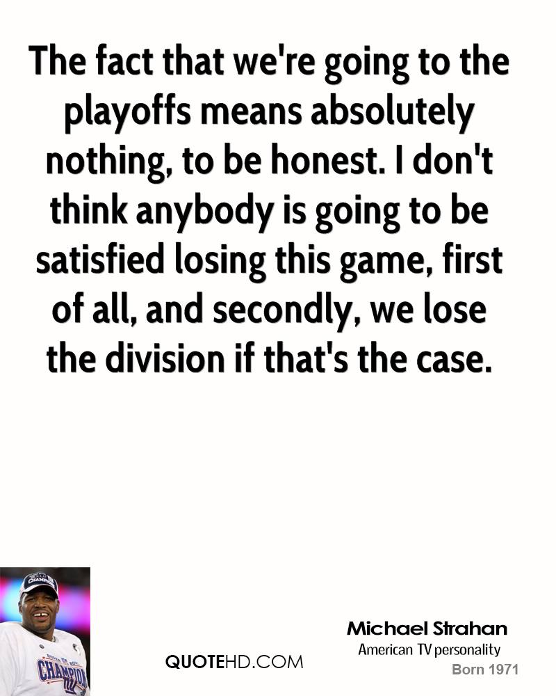 The fact that we're going to the playoffs means absolutely nothing, to be honest. I don't think anybody is going to be satisfied losing this game, first of all, and secondly, we lose the division if that's the case.