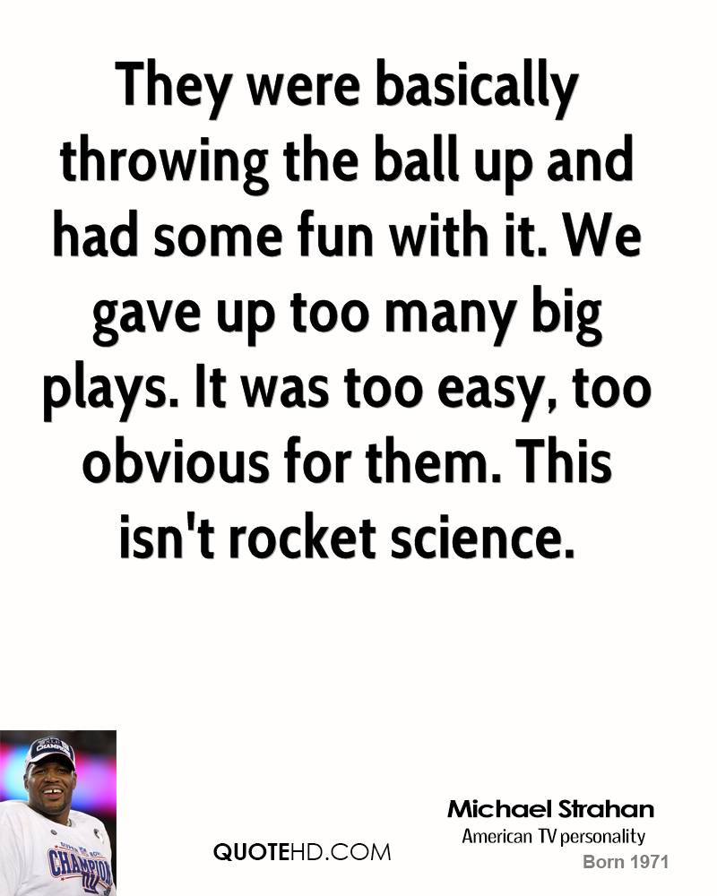 They were basically throwing the ball up and had some fun with it. We gave up too many big plays. It was too easy, too obvious for them. This isn't rocket science.