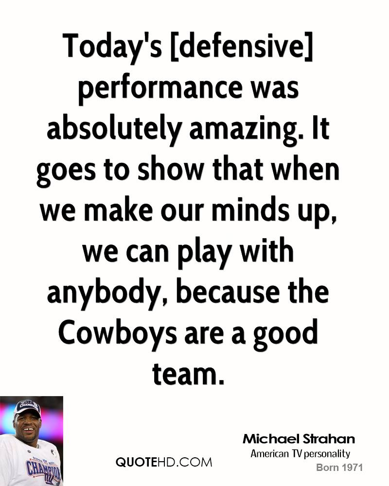 Today's [defensive] performance was absolutely amazing. It goes to show that when we make our minds up, we can play with anybody, because the Cowboys are a good team.