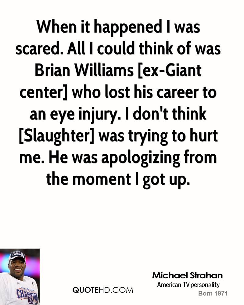 When it happened I was scared. All I could think of was Brian Williams [ex-Giant center] who lost his career to an eye injury. I don't think [Slaughter] was trying to hurt me. He was apologizing from the moment I got up.