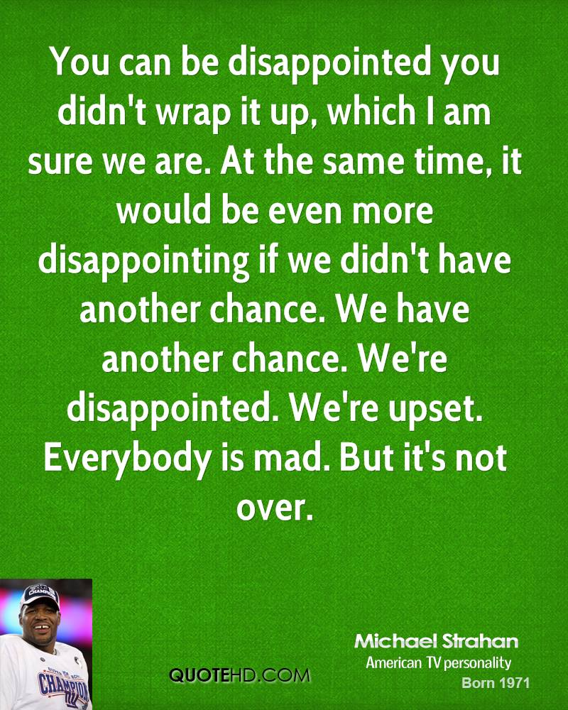 You can be disappointed you didn't wrap it up, which I am sure we are. At the same time, it would be even more disappointing if we didn't have another chance. We have another chance. We're disappointed. We're upset. Everybody is mad. But it's not over.