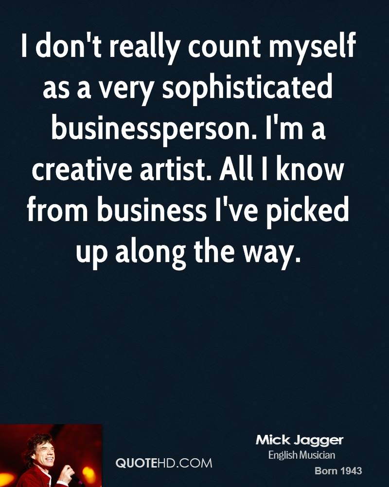 I don't really count myself as a very sophisticated businessperson. I'm a creative artist. All I know from business I've picked up along the way.