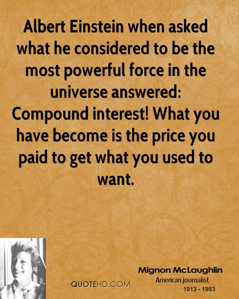 Albert Einstein when asked what he considered to be the most powerful force in the universe answered: Compound interest! What you have become is the price you paid to get what you used to want.
