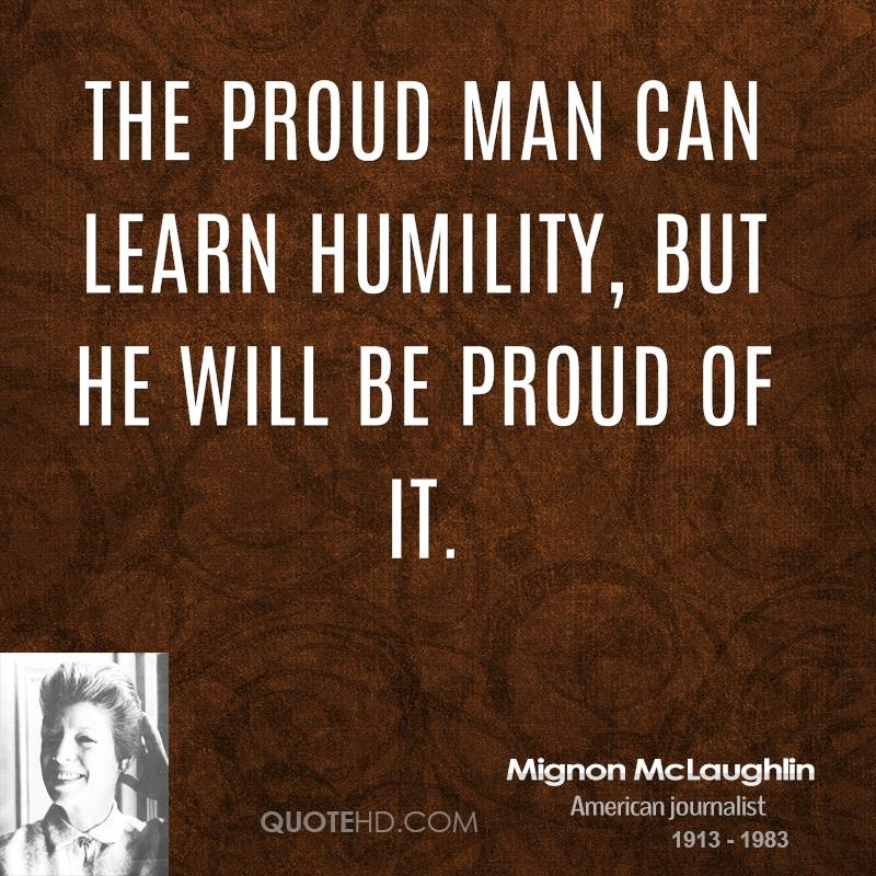 The proud man can learn humility, but he will be proud of it.