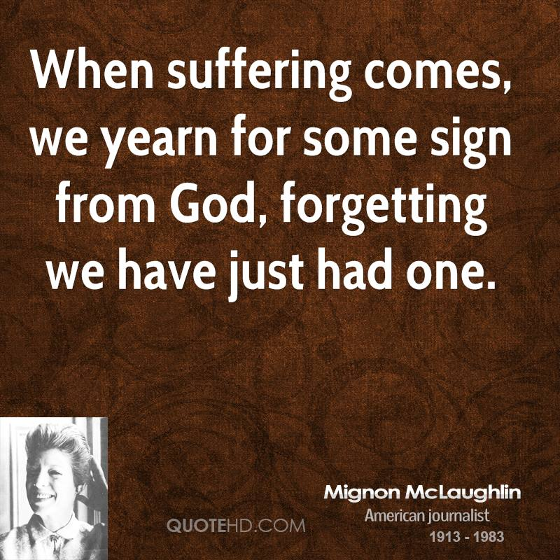 When suffering comes, we yearn for some sign from God, forgetting we have just had one.
