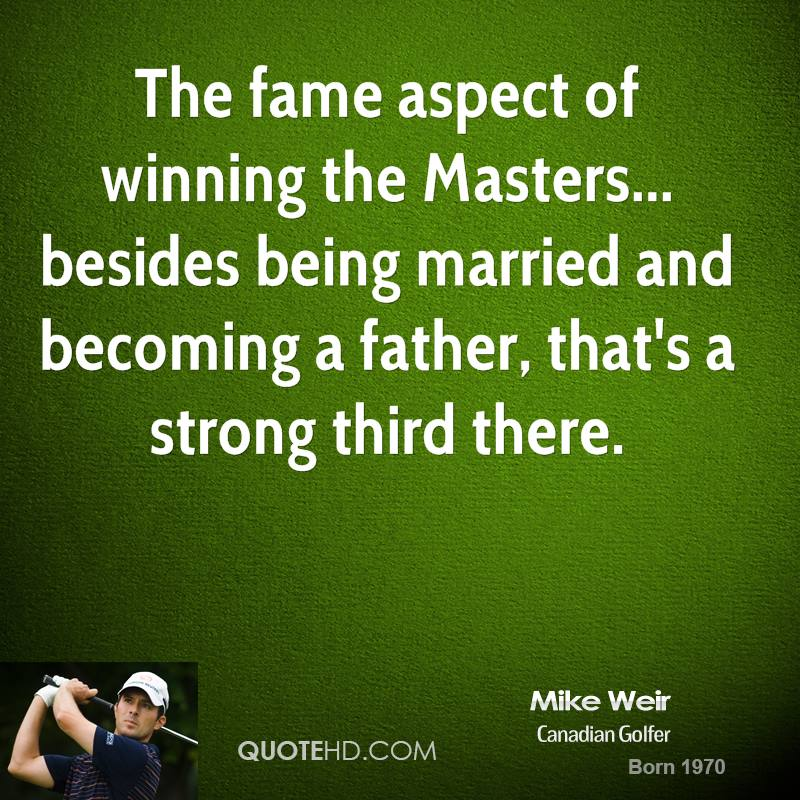 The fame aspect of winning the Masters... besides being married and becoming a father, that's a strong third there.